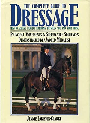 The Complete Guide to Dressage: How to Achieve Perfect Harmony Between You and Your Horse