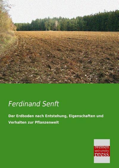 Der Erdboden nach Entstehung, Eigenschaften und Verhalten: Ferdinand Senft