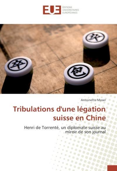 Tribulations d'une légation suisse en Chine : Henri de Torrenté, un diplomate suisse au miroir de son journal - Antoinette Moser