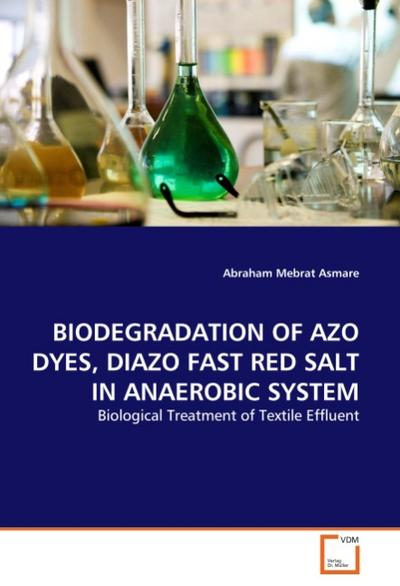 BIODEGRADATION OF AZO DYES, DIAZO FAST RED SALT IN ANAEROBIC SYSTEM : Biological Treatment of Textile Effluent - Abraham Mebrat Asmare