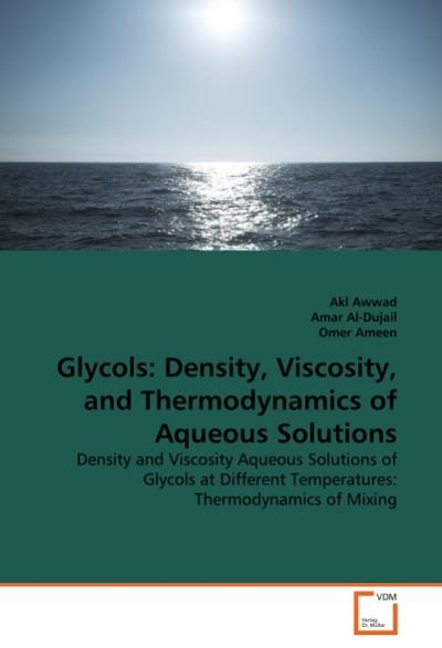 Glycols: Density, Viscosity, and Thermodynamics of Aqueous Solutions : Density and Viscosity Aqueous Solutions of Glycols at Different Temperatures: Thermodynamics of Mixing - Akl Awwad