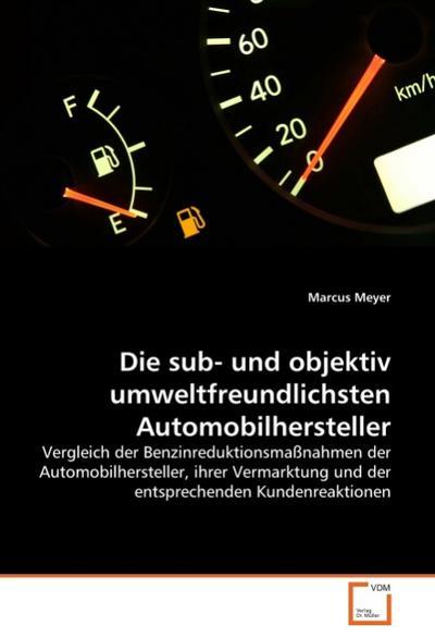 Die sub- und objektiv umweltfreundlichsten Automobilhersteller : Vergleich der Benzinreduktionsmaßnahmen der Automobilhersteller, ihrer Vermarktung und der entsprechenden Kundenreaktionen - Marcus Meyer