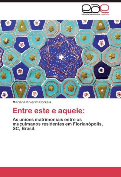 Entre este e aquele: : As uniões matrimoniais entre os muçulmanos residentes em Florianópolis, SC, Brasil. - Mariana Knierim Correia