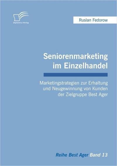 Seniorenmarketing im Einzelhandel: Marketingstrategien zur Erhaltung und Neugewinnung von Kunden der Zielgruppe Best Ager - Ruslan Fedorow
