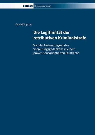 Die Legitimität der retributiven Kriminalstrafe : Von der Notwendigkeit des Vergeltungsgedankens in einem präventionsorientierten Strafrecht - Daniel Spycher