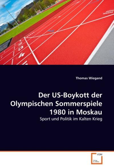Der US-Boykott der Olympischen Sommerspiele 1980 in: Thomas Wiegand
