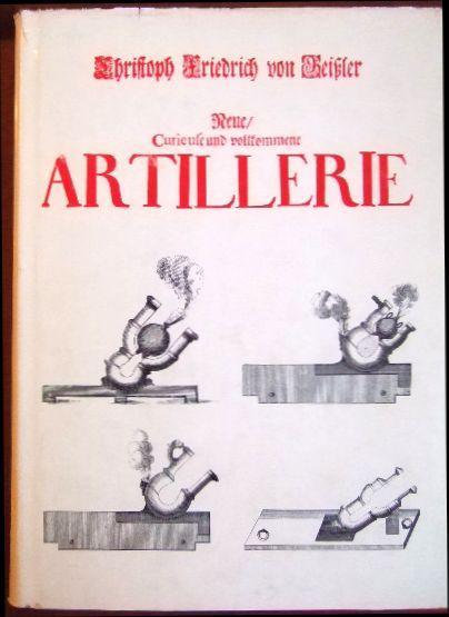 Neue, Curieuse und vollkommene Artillerie. Nachdruck der: Geissler, Christoph Friedrich