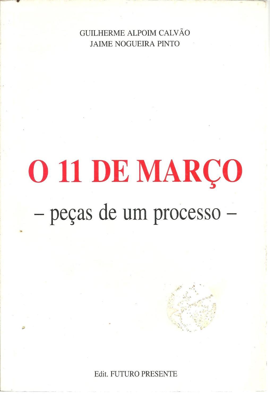 O 11 DE MARÇO - PEÇAS DE UM PROCESSO - CALVÃO & PINTO, Guilherme Alpoim - Jaime Nogueira