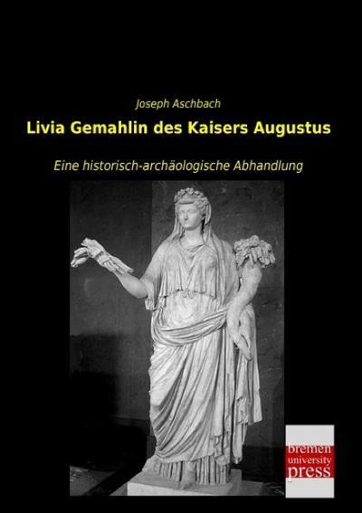 Livia Gemahlin des Kaisers Augustus : Eine: Joseph Aschbach