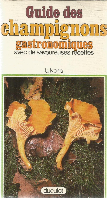 Guide des champignons gastronomiques avec de savoureuses recettes - Nonis, U.