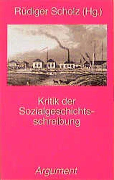 Kritik der Sozialgeschichtsschreibung. hrsg. von Rüdiger Scholz.: Scholz, Rüdiger [Hrsg.]
