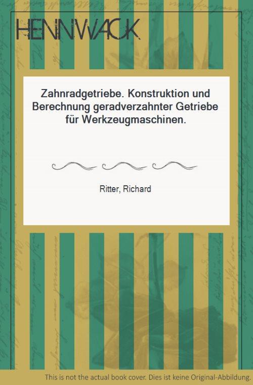 Zahnradgetriebe. Konstruktion und Berechnung geradverzahnter Getriebe für: Ritter, Richard: