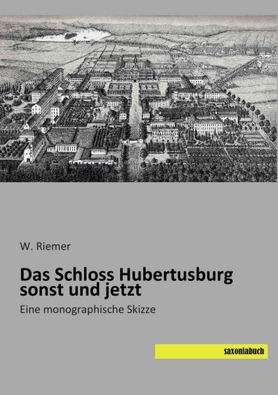 Das Schloss Hubertusburg sonst und jetzt : Eine monographische Skizze - W. Riemer