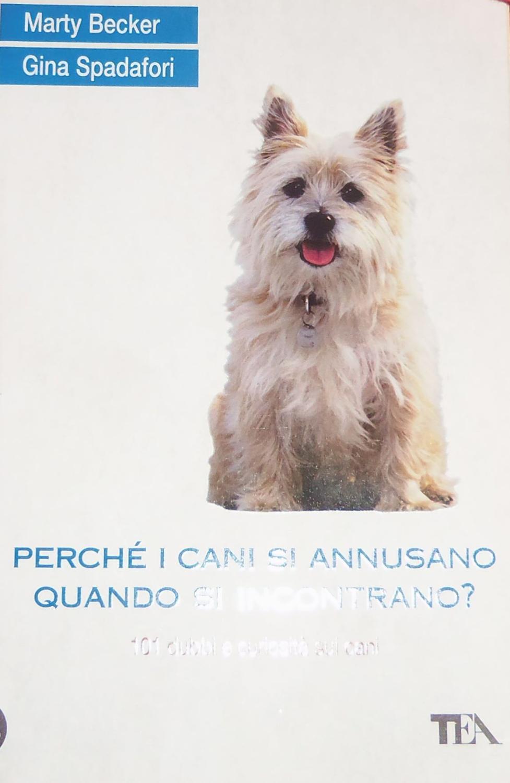 Perché i cani si annusano quando si incontrano? 101 dubbi e curiosità sui cani - Becker Marty; Spadafori Gina