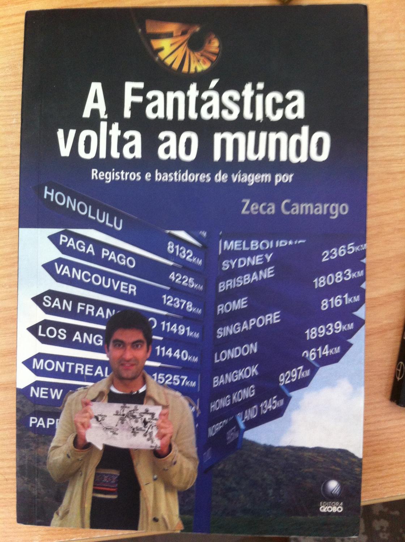 A FANTÁSTICA VOLTA AO MUNDO. Registros e Bastidores de Viagem por Zeca Camargo - Zeca Camargo