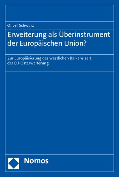 Erweiterung als Überinstrument der Europäischen Union? : Zur Europäisierung des westlichen Balkans seit der EU-Osterweiterung - Oliver Schwarz