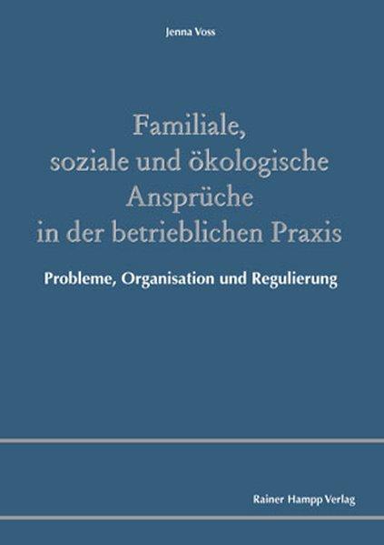 Familiale, soziale und ökologische Ansprüche in der betrieblichen Praxis: Probleme, Organisation und Regulierung - Voss, Jenna