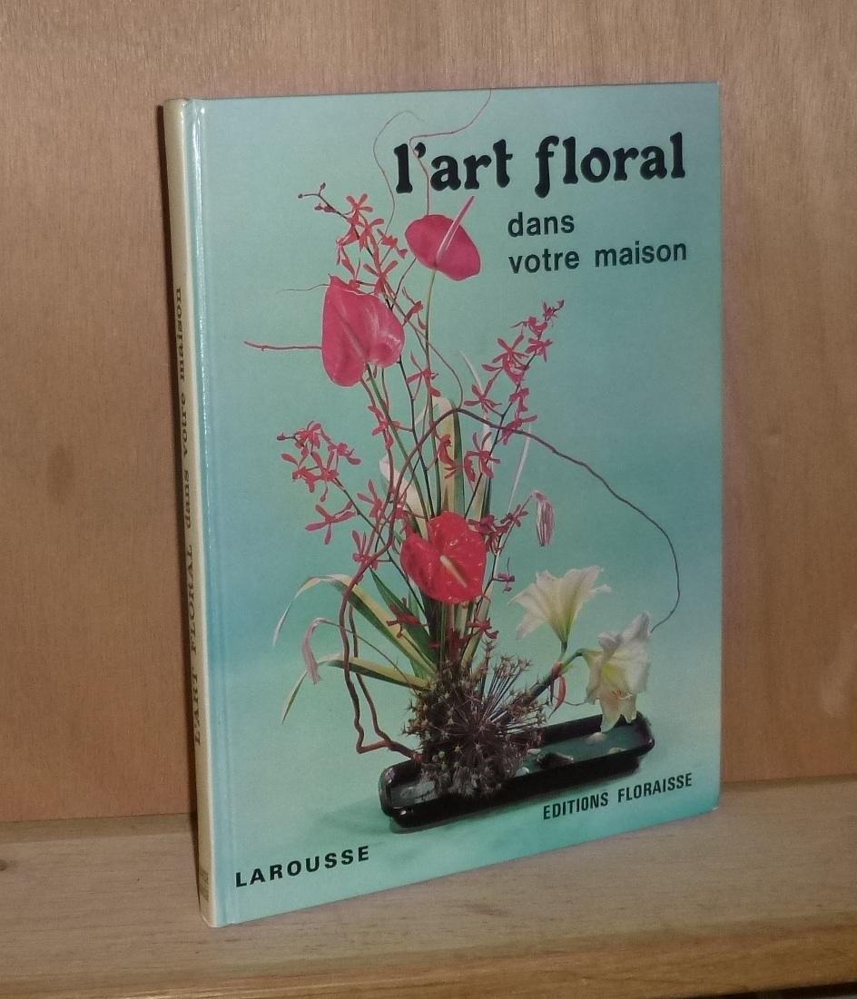 L Art Floral Dans Votre Maison Paris Anthony Larousse Editions Floraisse 1974 By Morin Madeleine Korff E Von Cuisance P Mesnard Comptoir Du Livre Ancien