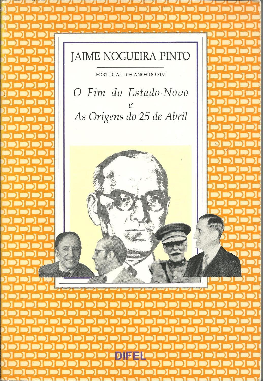 PORTUGAL OS ANOS DO FIM: O fim do Estado Novo e as origens do 25 de Abril - PINTO, Jaime Nogueira