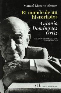 Mundo de un historiador, el - Antonio Domínguez Ortiz - Moreno Alonso, Manuel
