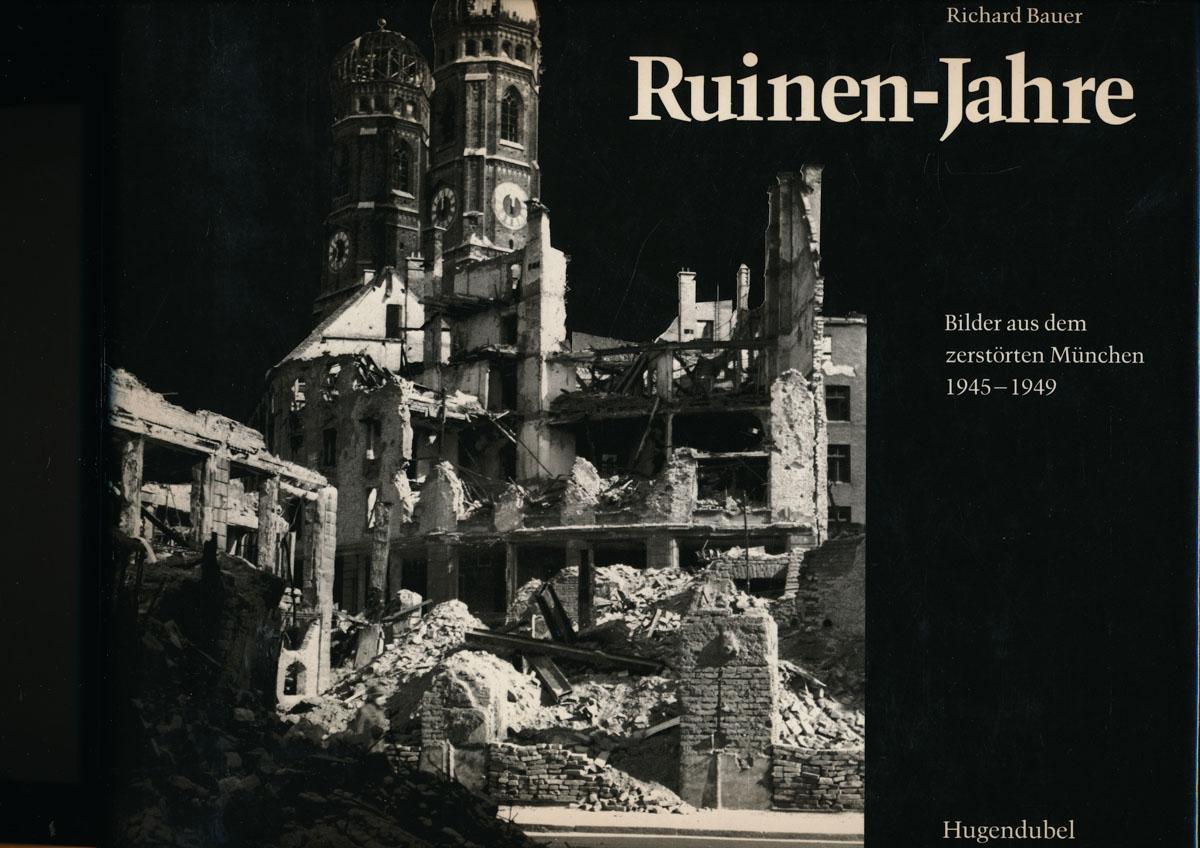Ruinen-Jahre. Bilder aus dem zerstörten München 1945: BAUER, Richard (Hrg.)