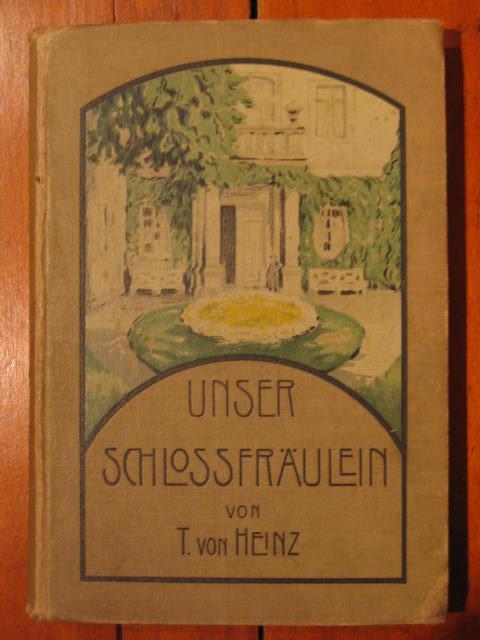 Unser Schloßfräulein. Erzählung für die weibliche Jugend.: Heinz, T. von:
