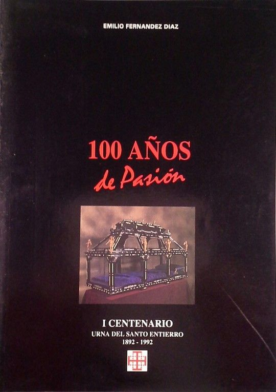 100 AÑOS DE PASION. I CENTENARIO URNA DEL SANTO ENTIERRO 1892-1992 - EMILIO FERNANDEZ DIAZ
