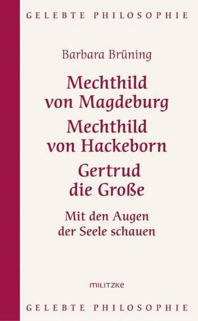 Mechthild von Magdeburg, Mechthild von Hackeborn, Gertrud die Große : Mit den Augen der Seele schauen - Barbara Brüning