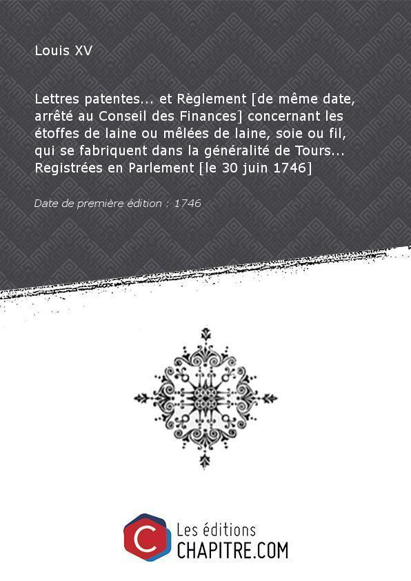 Lettres patentes. et Règlement [de même date, arrêté au Conseil des Finances] concernant les étoffes de laine ou mêlées de laine, soie ou fil, qui se fabriquent dans la généralité de Tours. Registrées en Parlement [le 30 juin 1746] [Edition de 1746] - Louis XV (roi de France - 1710-1774) France