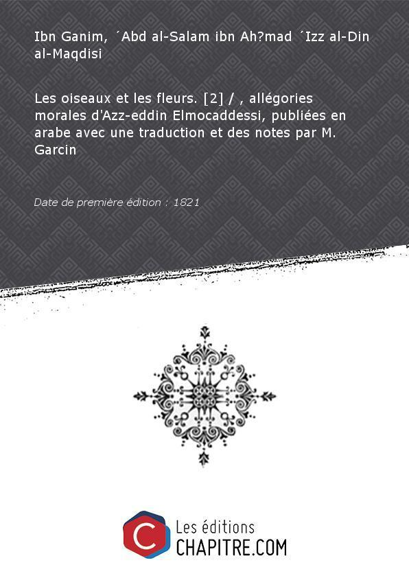 Les oiseaux etles fleurs. [2] , allégories morales d'Azz-eddin Elmocaddessi, publiées enarabeavecunetraduction etdes notes parM.Garcin [Edition de 1821] - Ibn Ganim, Abd al-Salam ibn Ah?mad Izz al-Din al-Maqdisi (12.?-1279)