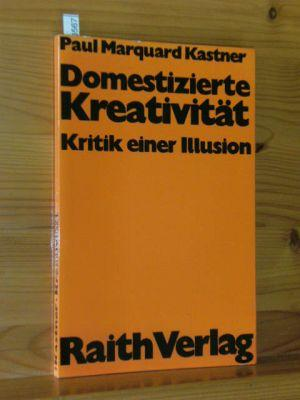 Domestizierte Kreativität : Kritik e. Illusion. Reihe: Kastner, Paul Marquard: