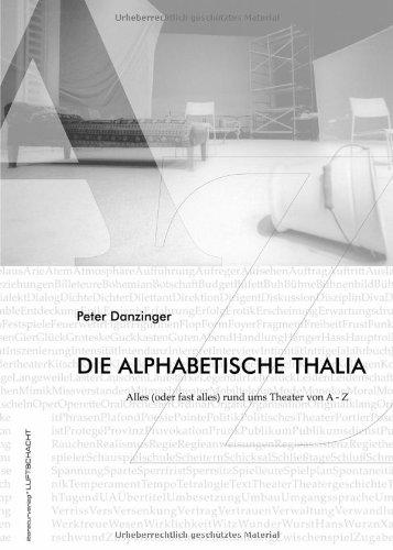 Die alphabetische Thalia : Alles (oder fast alles) rund ums Theater von A - Z. Mit Fotos von Juliette Treinen & Tiana Katinka Wirth - Danzinger, Peter