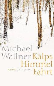 Kälps Himmelfahrt: Roman : Roman - Michael Wallner