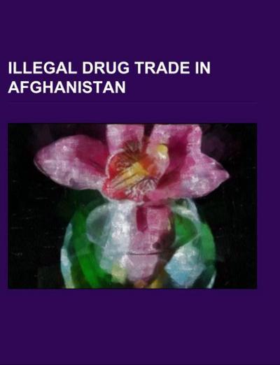 Illegal Drug Trade in Afghanistan - Books LLC