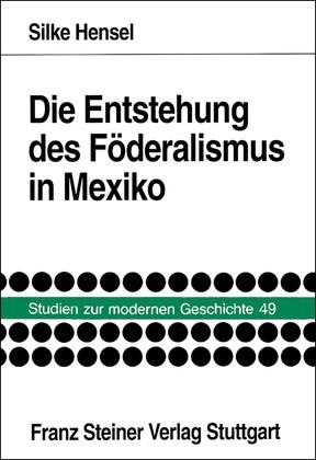 Die Entstehung des Föderalismus in Mexiko. Die: Hensel, Silke