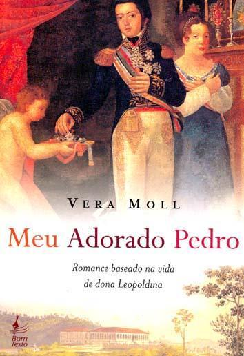 Meu adorado Pedro : romance baseado na vida de dona Leopoldina. - Moll, Vera