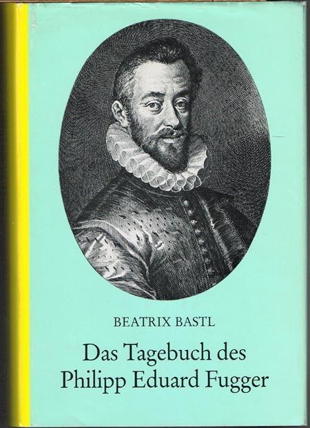 Das Tagebuch des Philipp Eduard Fugger (1560-1569): Beatrix Bastl: