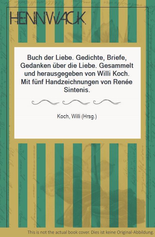 Buch der Liebe. Gedichte, Briefe, Gedanken über die Liebe. Gesammelt und herausgegeben von Willi Koch. Mit fünf Handzeichnungen von Renée Sintenis. - Koch, Willi (Hrsg.)