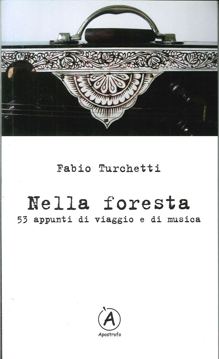 Nella foresta. 53 appunti di viaggio e di musica - Turchetti Fabio