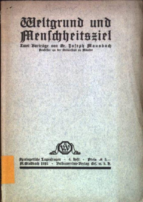 Weltgrund und Menschheitsziel: zwei Vorträge Apologetische Tagesfragen;: Mausbach, Joseph: