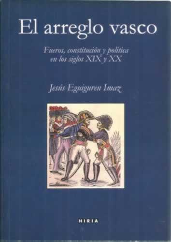 El arreglo vasco. Fueros, constitución y politica en los siglos XIX y XX - Eguiguren Imaz, Jesús