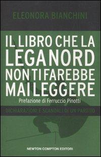 Il Libro che la Lega Nord non Ti Farebbe Mai Leggere. Dichiarazioni e Scandali di un Partito - Bianchini, Eleonora
