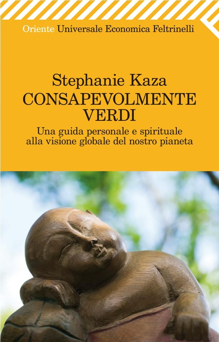 Consapevolmente verdi. Una guida personale e spirituale alla visione globale del nostro pianeta - Kaza Stephanie