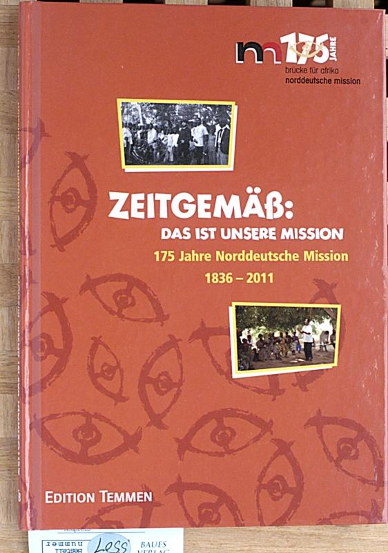 Zeitgemäß: Das ist unsere Mission : 175 Jahre Norddeutsche Mission 1836 - 2011. Hannes Menke & Antje Wodtke (Hrsg.) - Menke, Hannes [Hrsg.].