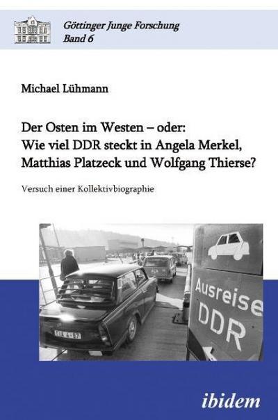 Der Osten im Westen - oder : Wie viel DDR steckt in Angela Merkel, Matthias Platzeck und Wolfgang Thierse?. Versuch einer Kollektivbiographie - Michael Lühmann
