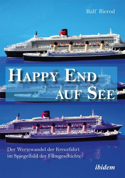 Happy End auf See. Der Wertewandel der Kreuzfahrt im Spiegelbild der Filmgeschichte. - Ralf Bierod