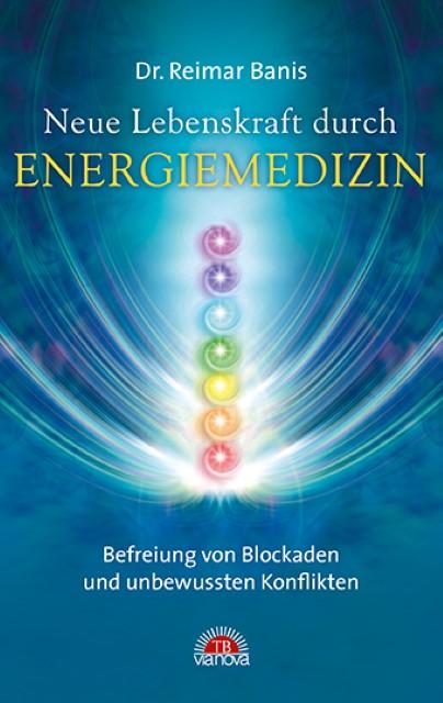 Neue Lebenskraft durch Energiemedizin : Befreiung von: Reimar Banis