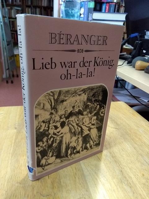 Lieb war der König, oh-la-la! Satirische und: Béranger, Pierre-Jean de,