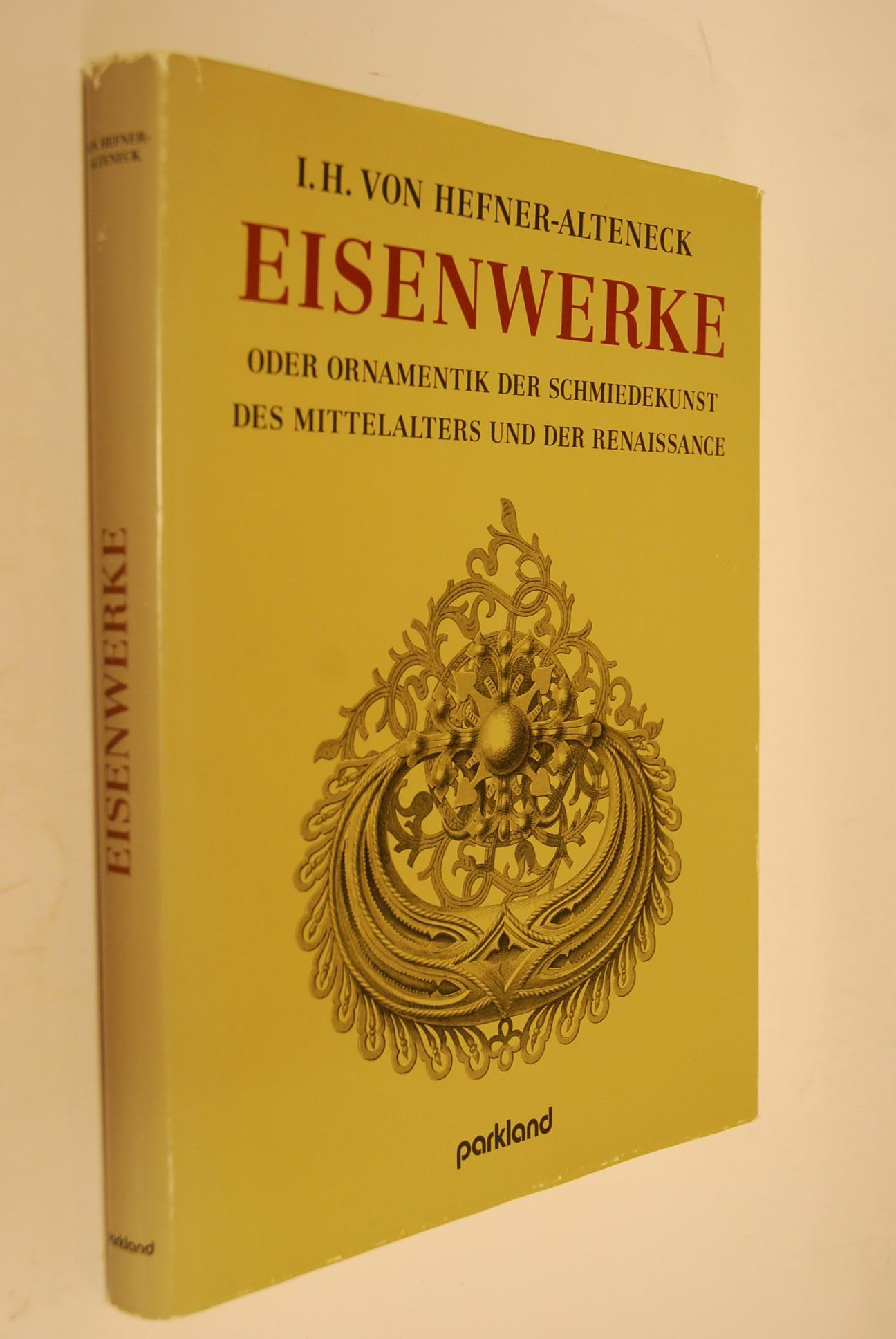 Eisenwerke oder Ornamentik der Schmiedekunst des Mittelalters: Hefner-Alteneck, Jakob Heinrich