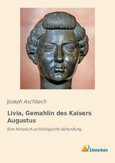 Livia, Gemahlin des Kaisers Augustus : Eine: Joseph Aschbach